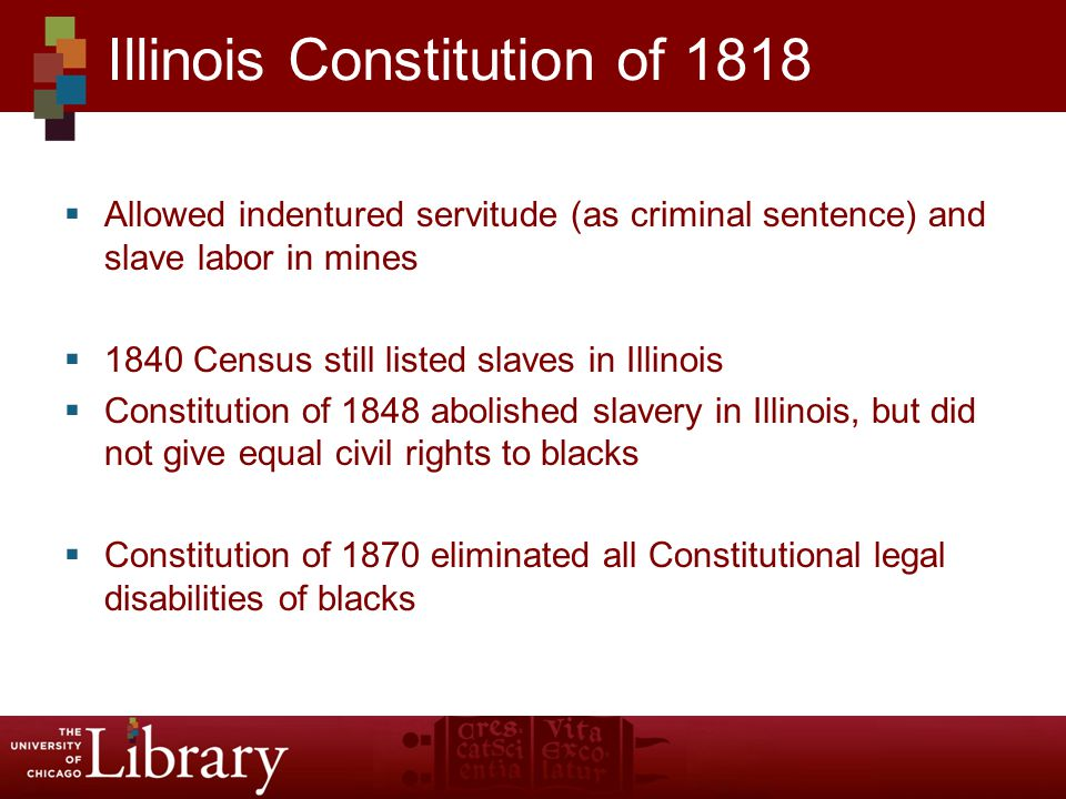  Allowed indentured servitude (as criminal sentence) and slave labor in mines  1840 Census still listed slaves in Illinois  Constitution of 1848 abolished slavery in Illinois, but did not give equal civil rights to blacks  Constitution of 1870 eliminated all Constitutional legal disabilities of blacks Illinois Constitution of 1818