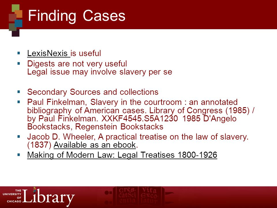  LexisNexis is useful LexisNexis  Digests are not very useful Legal issue may involve slavery per se  Secondary Sources and collections  Paul Finkelman, Slavery in the courtroom : an annotated bibliography of American cases.