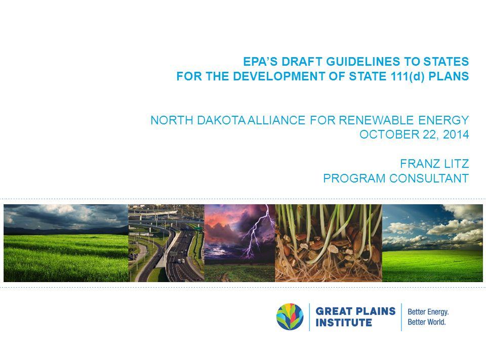 EPA'S DRAFT GUIDELINES TO STATES FOR THE DEVELOPMENT OF STATE 111(d) PLANS NORTH DAKOTA ALLIANCE FOR RENEWABLE ENERGY OCTOBER 22, 2014 FRANZ LITZ PROG