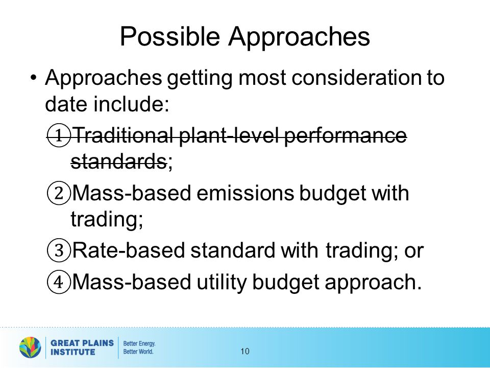 Possible Approaches Approaches getting most consideration to date include: ① Traditional plant-level performance standards; ② Mass-based emissions bud
