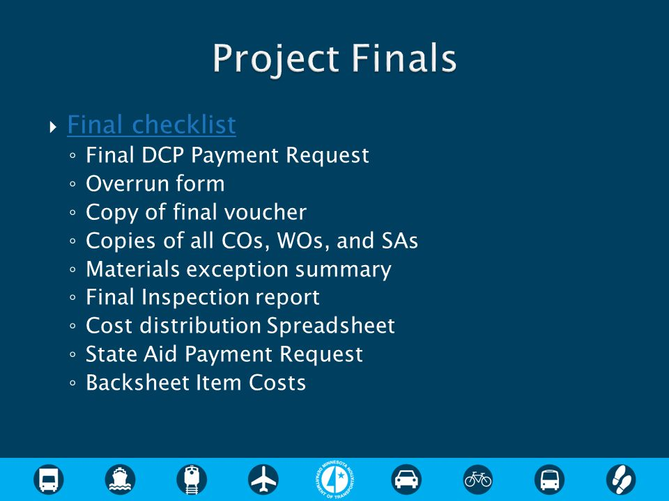  Final checklist Final checklist ◦ Final DCP Payment Request ◦ Overrun form ◦ Copy of final voucher ◦ Copies of all COs, WOs, and SAs ◦ Materials exception summary ◦ Final Inspection report ◦ Cost distribution Spreadsheet ◦ State Aid Payment Request ◦ Backsheet Item Costs