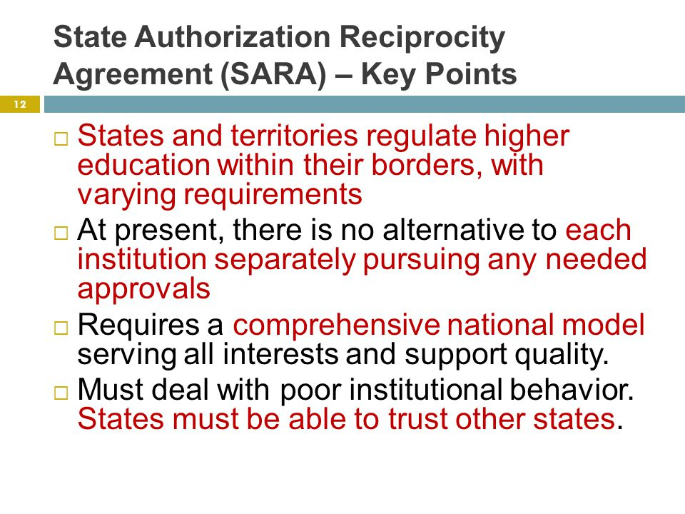 State Authorization Reciprocity Agreement (SARA) – Key Points  States and territories regulate higher education within their borders, with varying requirements  At present, there is no alternative to each institution separately pursuing any needed approvals  Requires a comprehensive national model serving all interests and support quality.