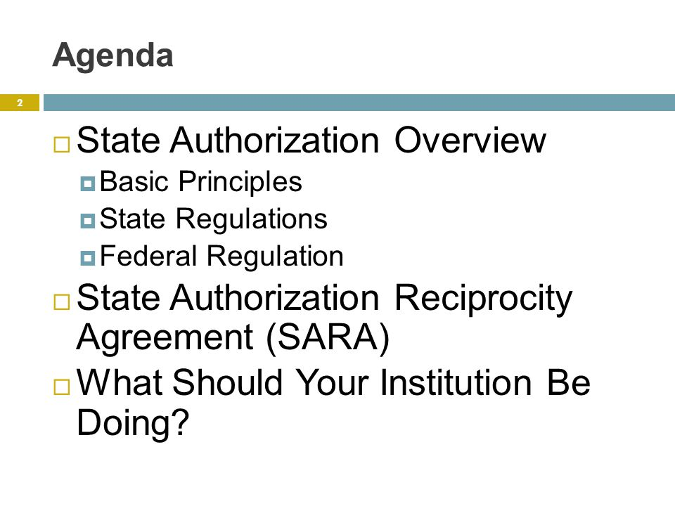 Agenda  State Authorization Overview  Basic Principles  State Regulations  Federal Regulation  State Authorization Reciprocity Agreement (SARA)  What Should Your Institution Be Doing.