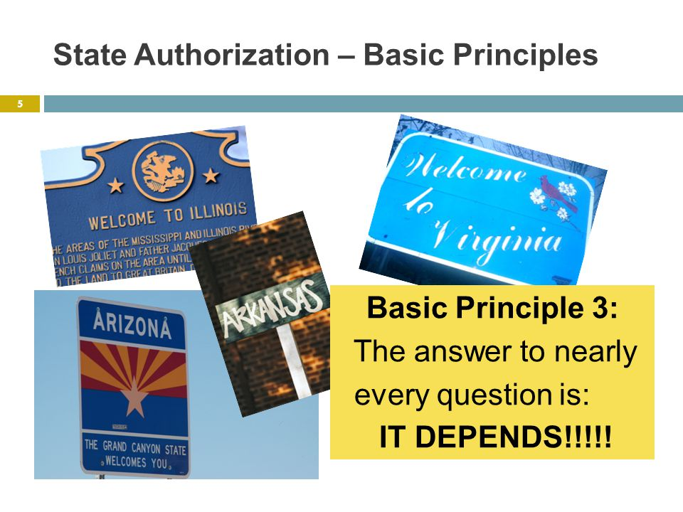 State Authorization – Basic Principles Basic Principle 3: The answer to nearly every question is: IT DEPENDS!!!!.