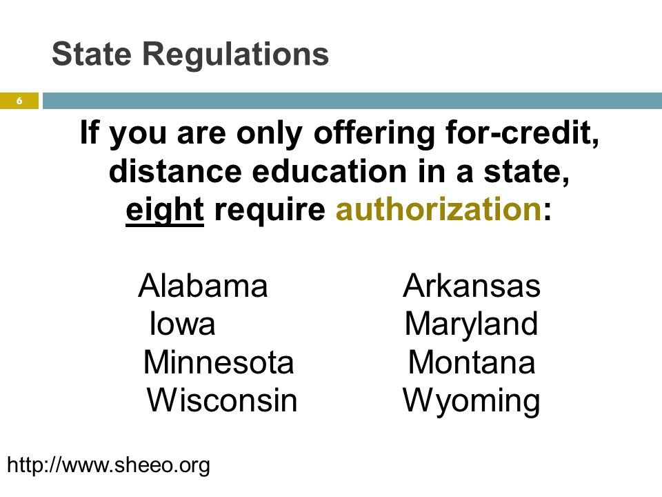 State Regulations If you are only offering for-credit, distance ed in a state, six require that you seek an exemption or register with them: Alaska Illinois NebraskaN.