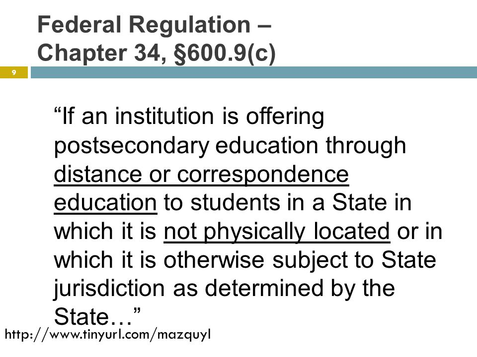 Federal Regulation – Chapter 34, §600.9(c) If an institution is offering postsecondary education through distance or correspondence education to students in a State in which it is not physically located or in which it is otherwise subject to State jurisdiction as determined by the State… 9 http://www.tinyurl.com/mazquyl