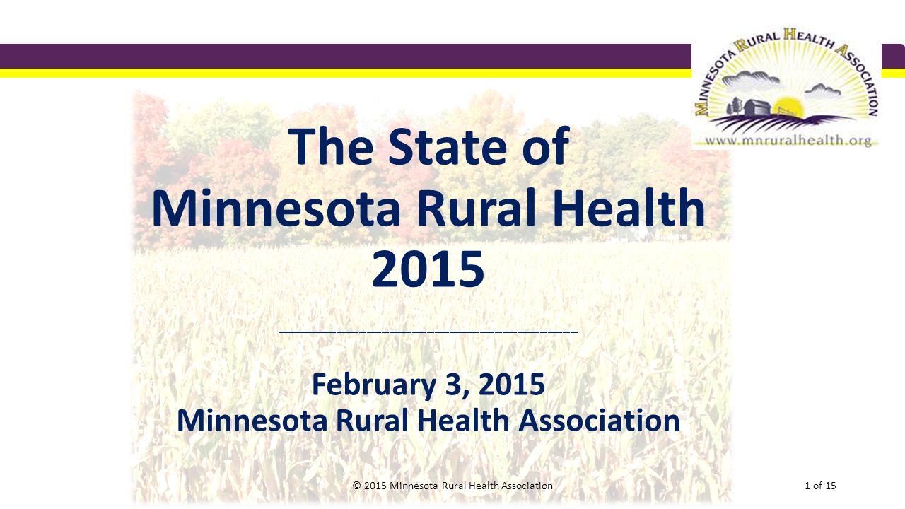 The State of Minnesota Rural Health 2015 ________________________________________ February 3, 2015 Minnesota Rural Health Association © 2015 Minnesota
