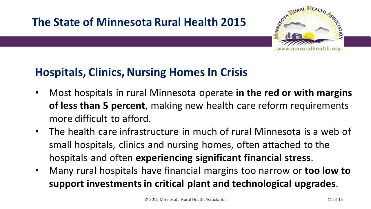 The State of Minnesota Rural Health 2015 Hospitals, Clinics, Nursing Homes In Crisis Most hospitals in rural Minnesota operate in the red or with margins of less than 5 percent, making new health care reform requirements more difficult to afford.