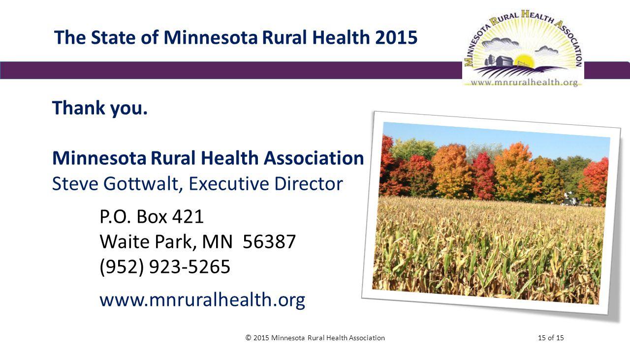 The State of Minnesota Rural Health 2015 Thank you. Minnesota Rural Health Association Steve Gottwalt, Executive Director P.O. Box 421 Waite Park, MN