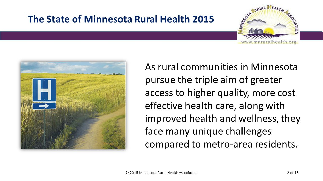 The State of Minnesota Rural Health 2015 As rural communities in Minnesota pursue the triple aim of greater access to higher quality, more cost effective health care, along with improved health and wellness, they face many unique challenges compared to metro-area residents.