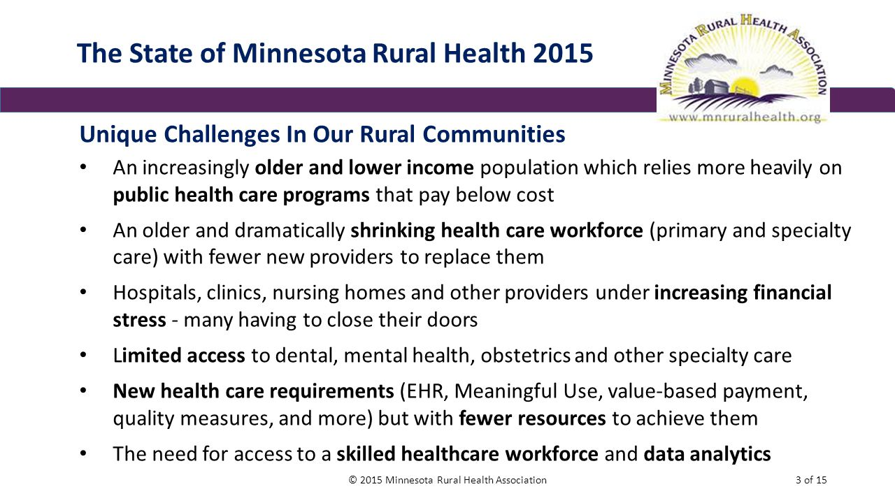 The State of Minnesota Rural Health 2015 Unique Challenges In Our Rural Communities An increasingly older and lower income population which relies more heavily on public health care programs that pay below cost An older and dramatically shrinking health care workforce (primary and specialty care) with fewer new providers to replace them Hospitals, clinics, nursing homes and other providers under increasing financial stress - many having to close their doors Limited access to dental, mental health, obstetrics and other specialty care New health care requirements (EHR, Meaningful Use, value-based payment, quality measures, and more) but with fewer resources to achieve them The need for access to a skilled healthcare workforce and data analytics © 2015 Minnesota Rural Health Association3 of 15