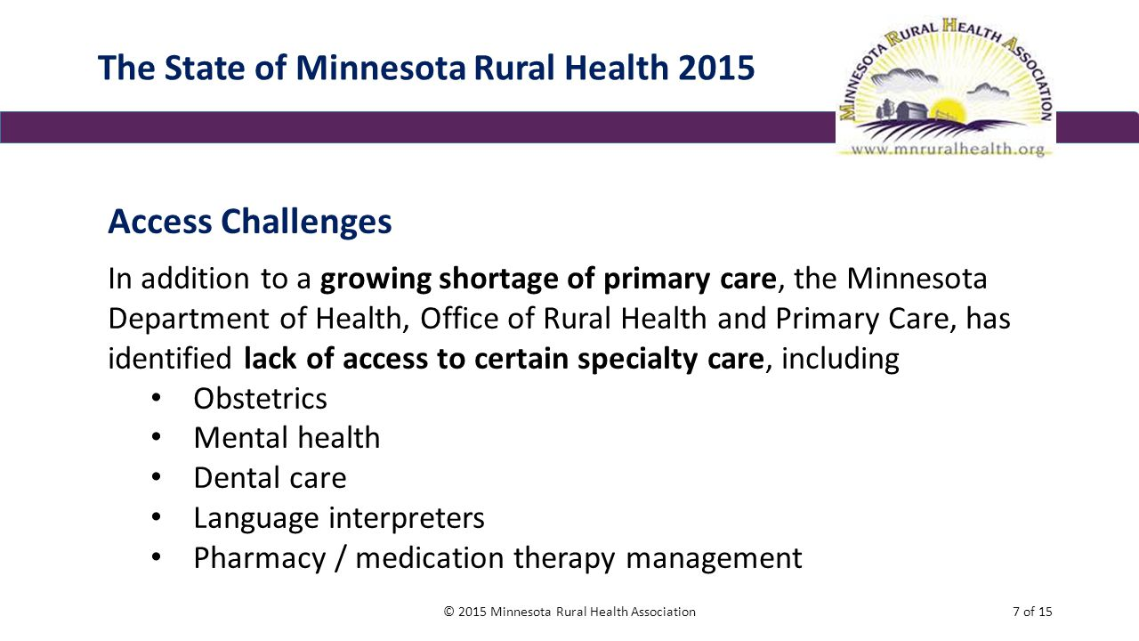 The State of Minnesota Rural Health 2015 Access Challenges In addition to a growing shortage of primary care, the Minnesota Department of Health, Office of Rural Health and Primary Care, has identified lack of access to certain specialty care, including Obstetrics Mental health Dental care Language interpreters Pharmacy / medication therapy management © 2015 Minnesota Rural Health Association7 of 15