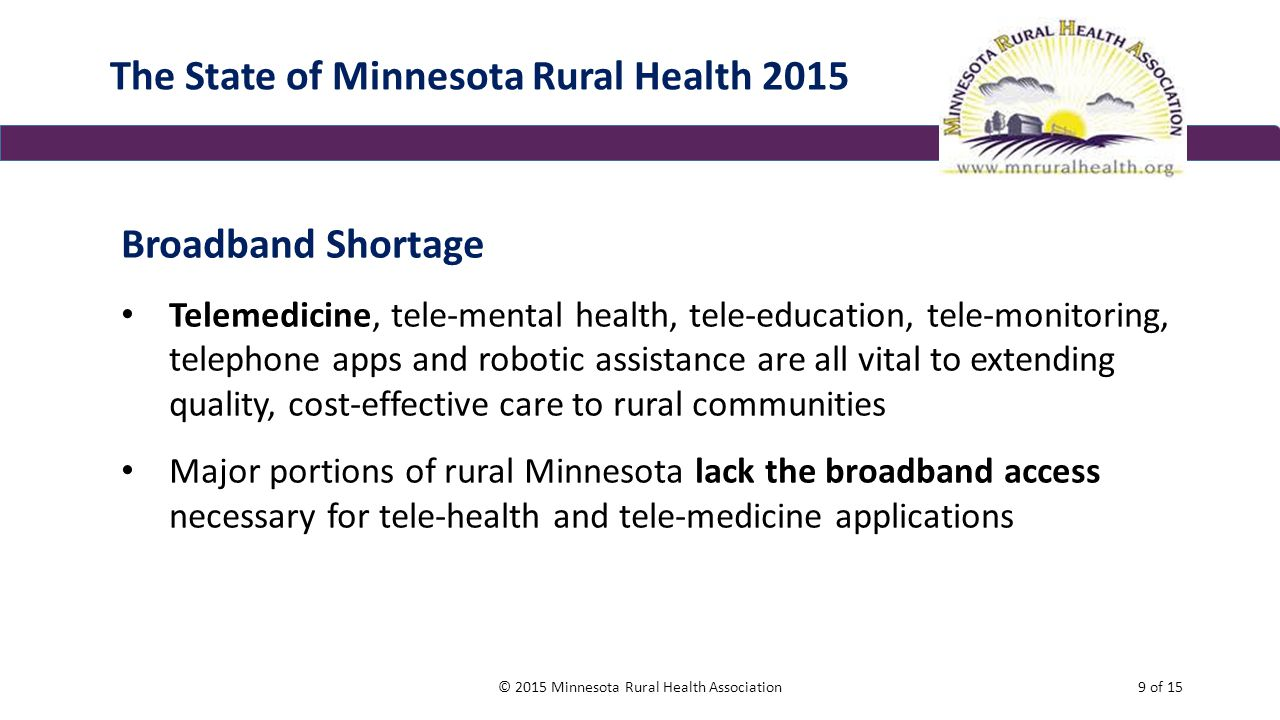 The State of Minnesota Rural Health 2015 Broadband Shortage Telemedicine, tele-mental health, tele-education, tele-monitoring, telephone apps and robotic assistance are all vital to extending quality, cost-effective care to rural communities Major portions of rural Minnesota lack the broadband access necessary for tele-health and tele-medicine applications © 2015 Minnesota Rural Health Association9 of 15
