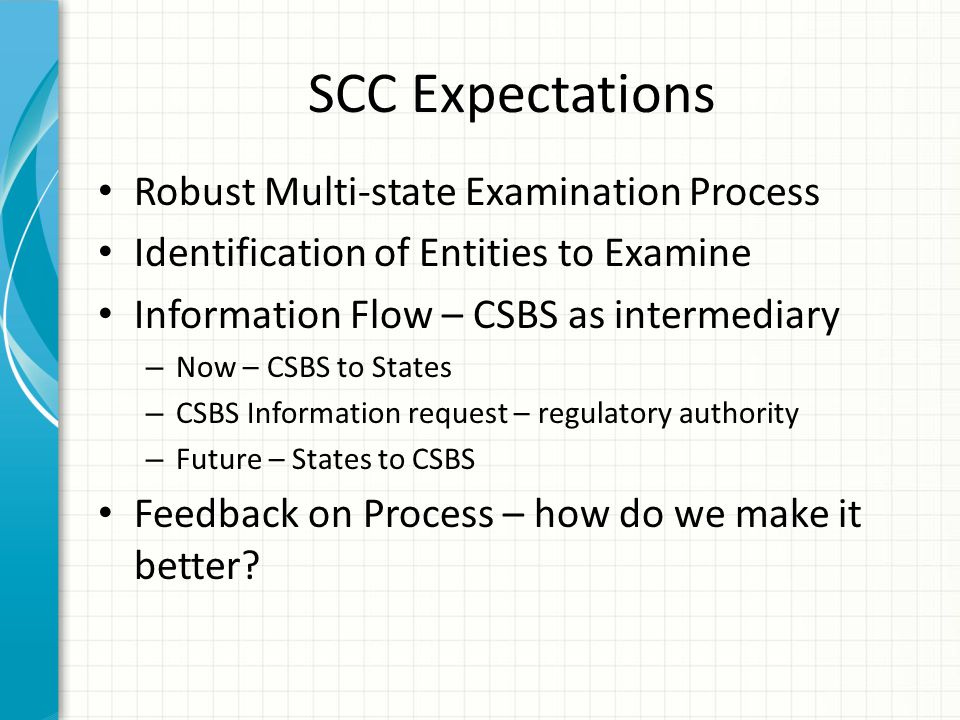 SCC Expectations Robust Multi-state Examination Process Identification of Entities to Examine Information Flow – CSBS as intermediary – Now – CSBS to States – CSBS Information request – regulatory authority – Future – States to CSBS Feedback on Process – how do we make it better