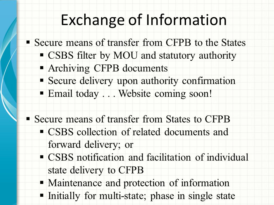 Exchange of Information  Secure means of transfer from CFPB to the States  CSBS filter by MOU and statutory authority  Archiving CFPB documents  Secure delivery upon authority confirmation  Email today...