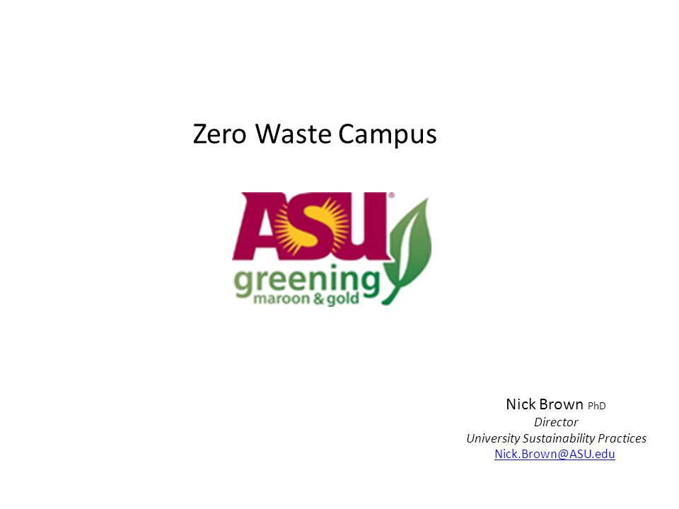 Zero Waste Campus Nick Brown PhD Director University Sustainability Practices Nick.Brown@ASU.edu