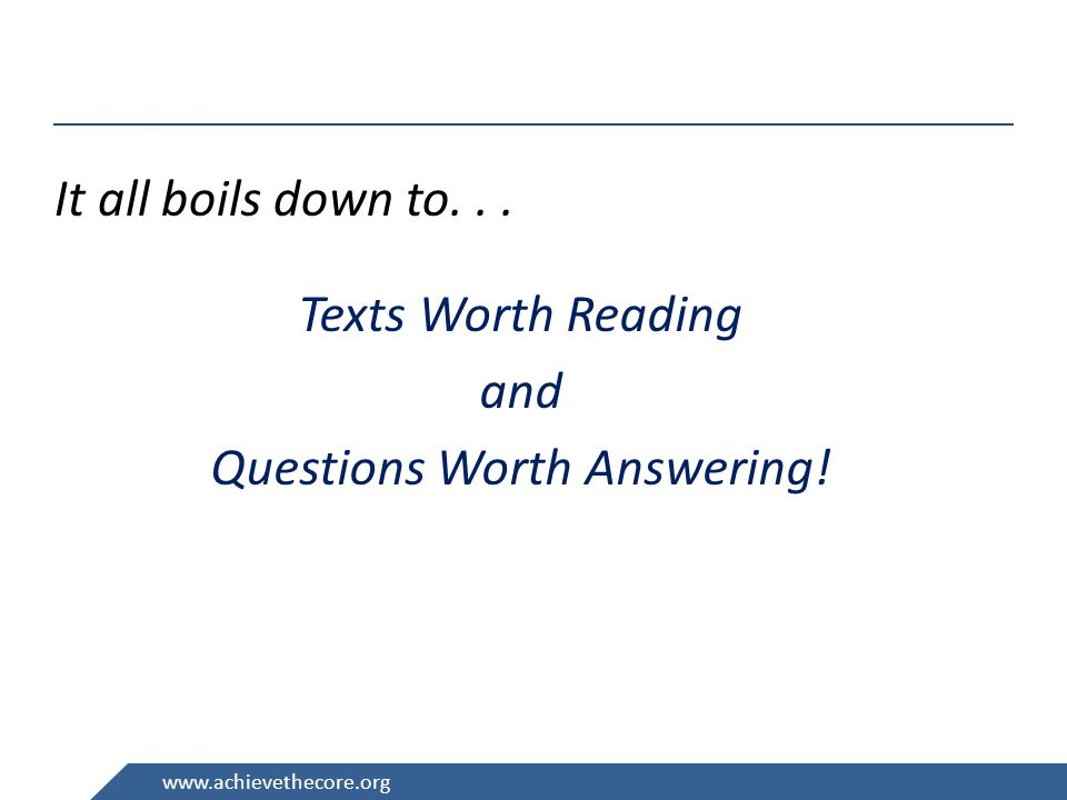 www.achievethecore.org It all boils down to... Texts Worth Reading and Questions Worth Answering!