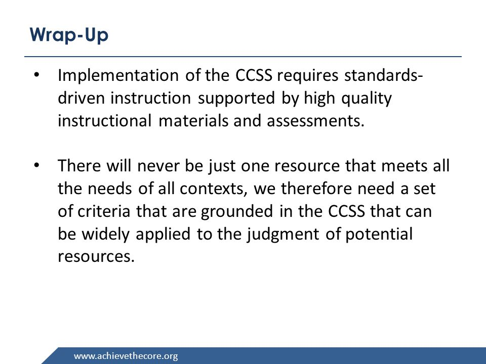 www.achievethecore.org Wrap-Up Implementation of the CCSS requires standards- driven instruction supported by high quality instructional materials and assessments.
