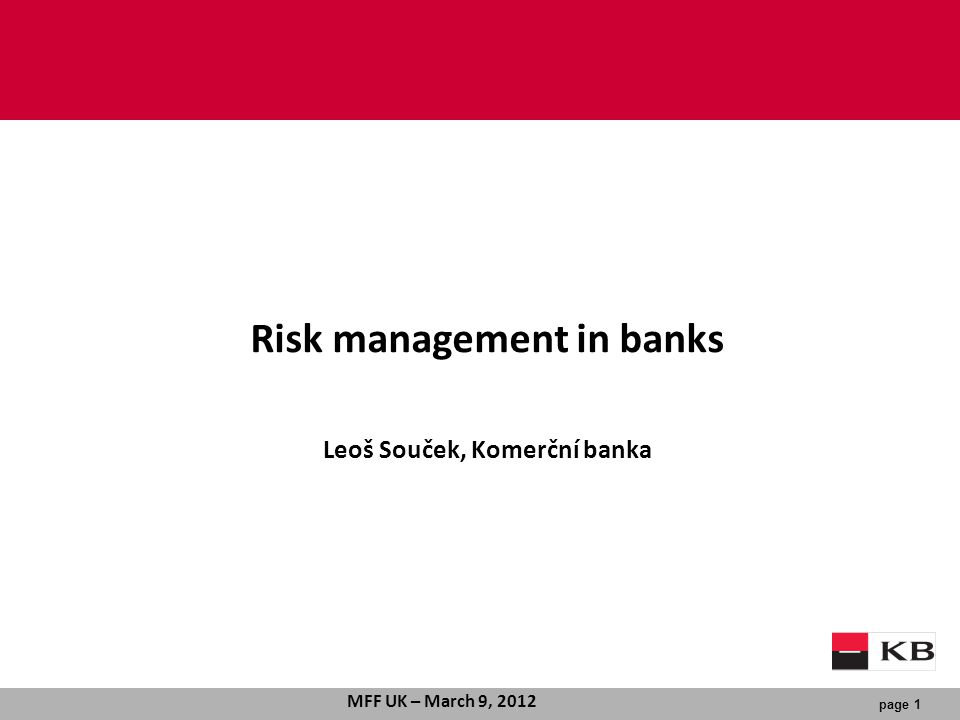 page 1 MFF UK – March 9, 2012 Risk management in banks Leoš Souček, Komerční banka