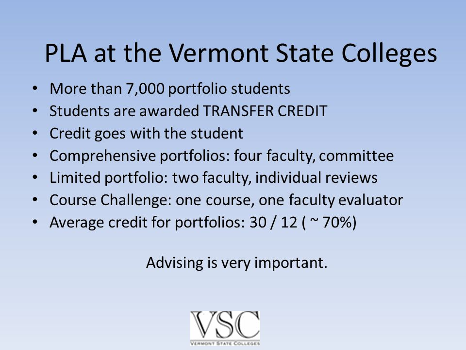 PLA at the Vermont State Colleges More than 7,000 portfolio students Students are awarded TRANSFER CREDIT Credit goes with the student Comprehensive portfolios: four faculty, committee Limited portfolio: two faculty, individual reviews Course Challenge: one course, one faculty evaluator Average credit for portfolios: 30 / 12 ( ~ 70%) Advising is very important.