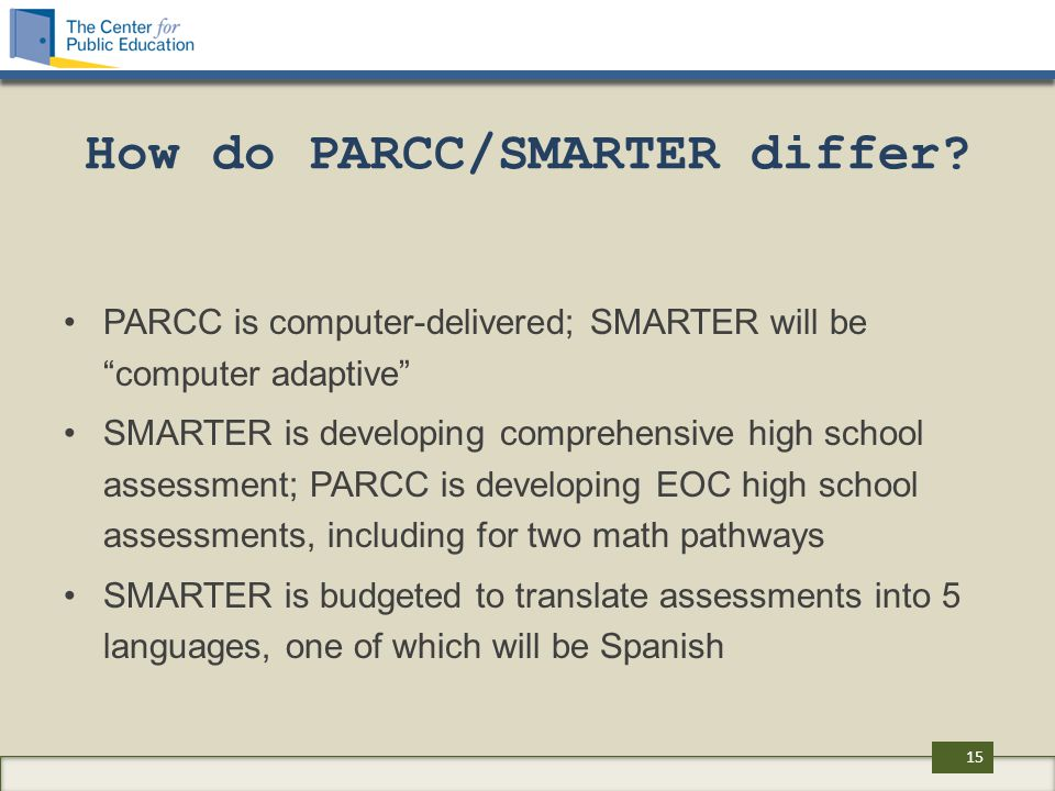 "How do PARCC/SMARTER differ? PARCC is computer-delivered; SMARTER will be ""computer adaptive"" SMARTER is developing comprehensive high school assessme"