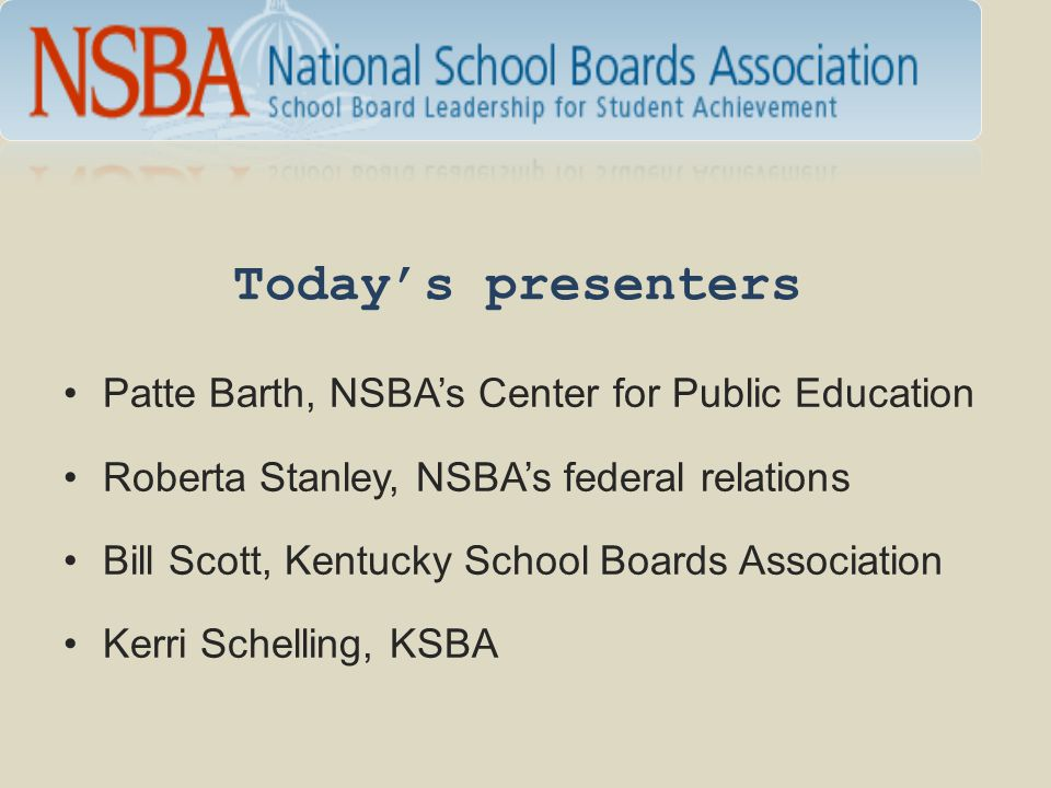Today's presenters Patte Barth, NSBA's Center for Public Education Roberta Stanley, NSBA's federal relations Bill Scott, Kentucky School Boards Associ