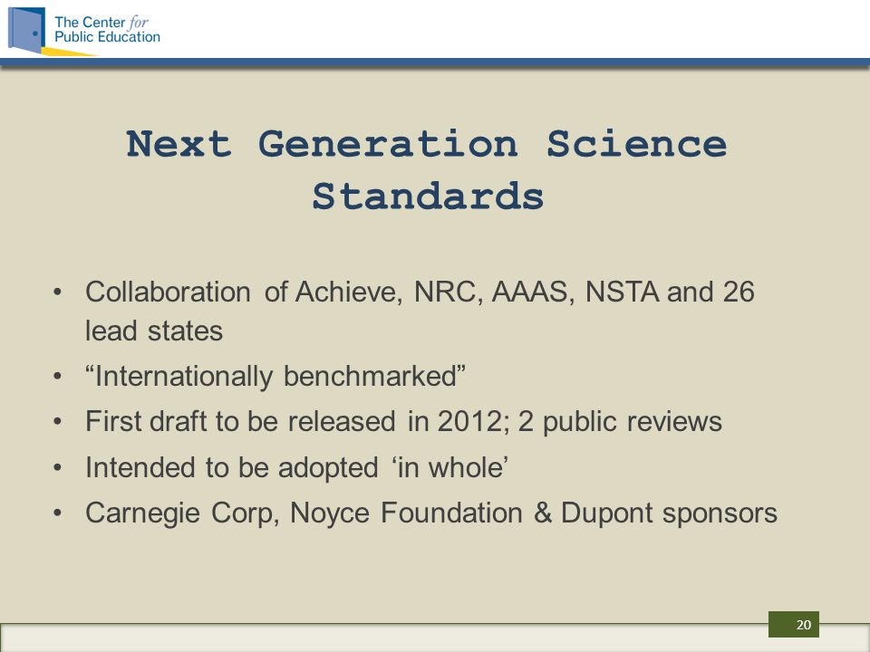 Next Generation Science Standards Collaboration of Achieve, NRC, AAAS, NSTA and 26 lead states Internationally benchmarked First draft to be released in 2012; 2 public reviews Intended to be adopted 'in whole' Carnegie Corp, Noyce Foundation & Dupont sponsors 20