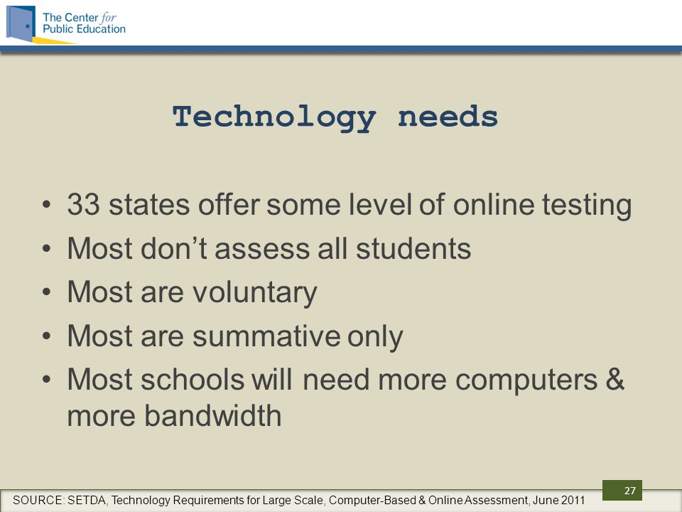 Technology needs 33 states offer some level of online testing Most don't assess all students Most are voluntary Most are summative only Most schools will need more computers & more bandwidth 27 SOURCE: SETDA, Technology Requirements for Large Scale, Computer-Based & Online Assessment, June 2011