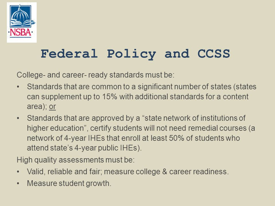 Federal Policy and CCSS College- and career- ready standards must be: Standards that are common to a significant number of states (states can supplement up to 15% with additional standards for a content area); or Standards that are approved by a state network of institutions of higher education , certify students will not need remedial courses (a network of 4-year IHEs that enroll at least 50% of students who attend state's 4-year public IHEs).