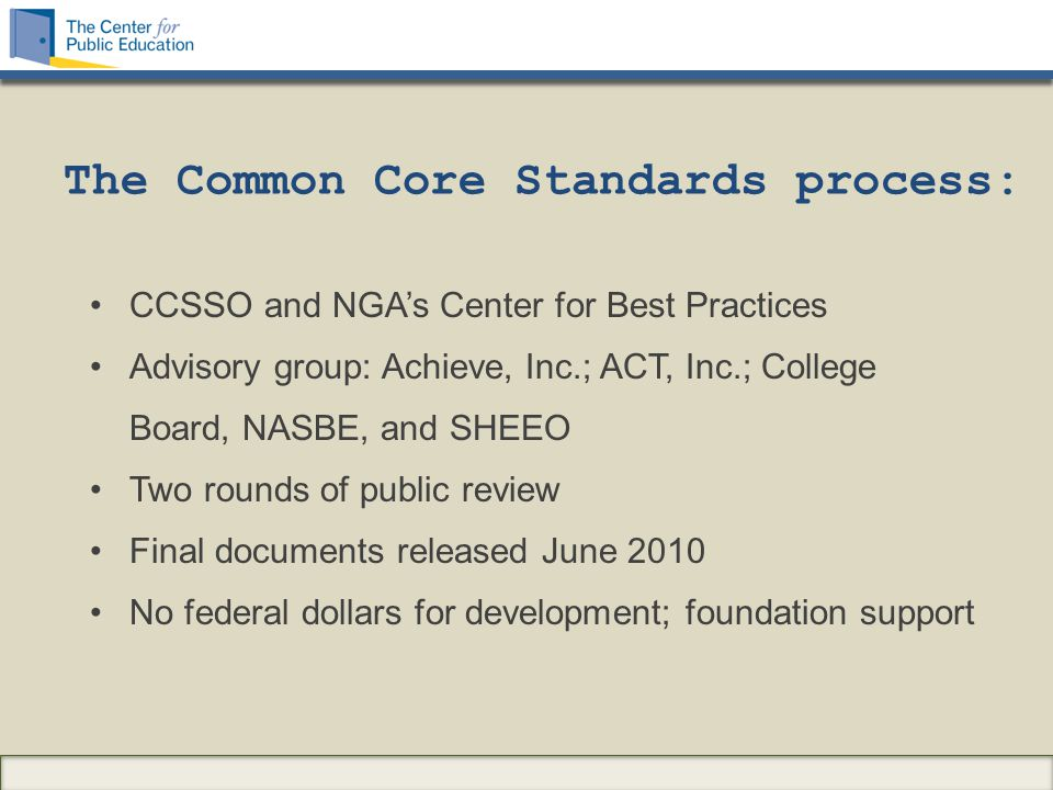 The Common Core Standards process: CCSSO and NGA's Center for Best Practices Advisory group: Achieve, Inc.; ACT, Inc.; College Board, NASBE, and SHEEO Two rounds of public review Final documents released June 2010 No federal dollars for development; foundation support