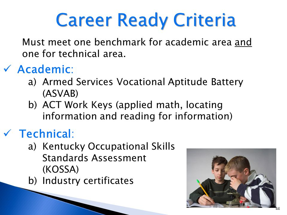 44 Academic: a)Armed Services Vocational Aptitude Battery (ASVAB) b)ACT Work Keys (applied math, locating information and reading for information) Technical: a)Kentucky Occupational Skills Standards Assessment (KOSSA) b)Industry certificates Career Ready Criteria Must meet one benchmark for academic area and one for technical area.