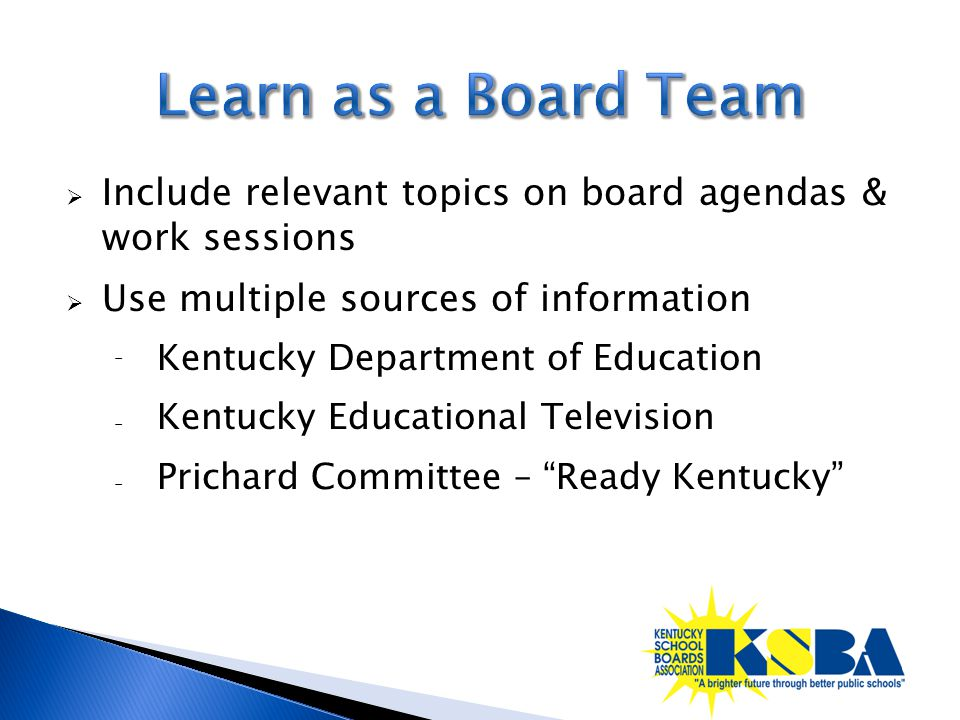  Include relevant topics on board agendas & work sessions  Use multiple sources of information ⁻ Kentucky Department of Education ₋ Kentucky Educati