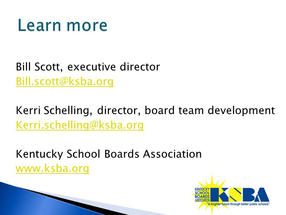 Bill Scott, executive director Bill.scott@ksba.org Kerri Schelling, director, board team development Kerri.schelling@ksba.org Kentucky School Boards A