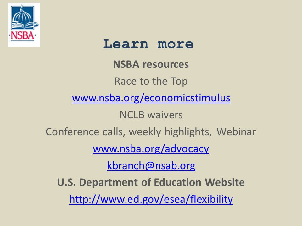 Learn more NSBA resources Race to the Top www.nsba.org/economicstimulus NCLB waivers Conference calls, weekly highlights, Webinar www.nsba.org/advocac