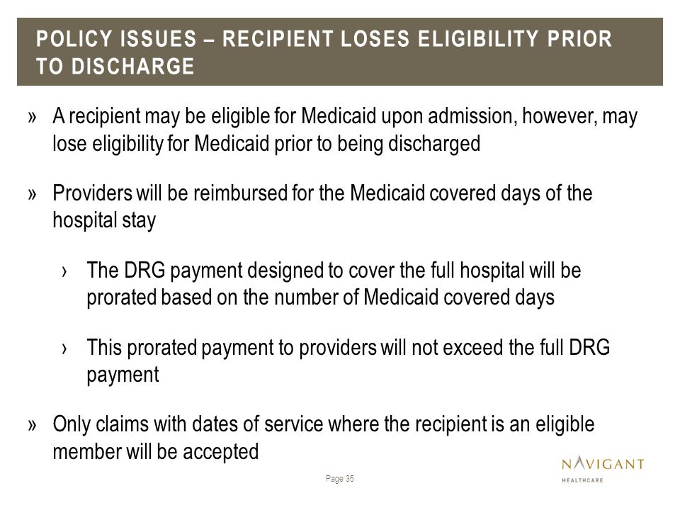 POLICY ISSUES – RECIPIENT LOSES ELIGIBILITY PRIOR TO DISCHARGE Page 35 »A recipient may be eligible for Medicaid upon admission, however, may lose eli