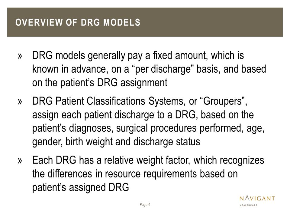 """OVERVIEW OF DRG MODELS Page 4 »DRG models generally pay a fixed amount, which is known in advance, on a """"per discharge"""" basis, and based on the patien"""