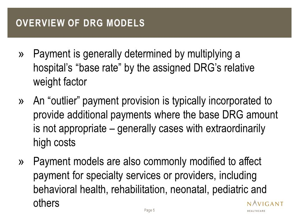 OVERVIEW OF DRG MODELS Page 6 » There are two DRG grouper models that are broadly used by public and commercial payers for classifying patients into DRGs ›All Patient Refined DRGs (APR-DRGs) ›Medicare Severity DRGs (MS-DRGs) » While a number of state Medicaid programs rely on MS- DRGs for DRG payment models, the APR-DRG groper is considered to be a superior model for payments targeted to the Medicaid (i.e., non-aged) population