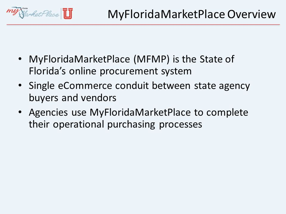 MyFloridaMarketPlace Overview MFMP Vendor Benefits Equal access for Florida veteran, women and minority-owned businesses Electronic Invoicing (eInvoicing) One-stop registration that enables a vendor to receive notifications of all executive state agency solicitations for any selected commodity code 24/7 access to more business opportunities and information – Vendor Bid System (VBS) – Sourcing – eQuote