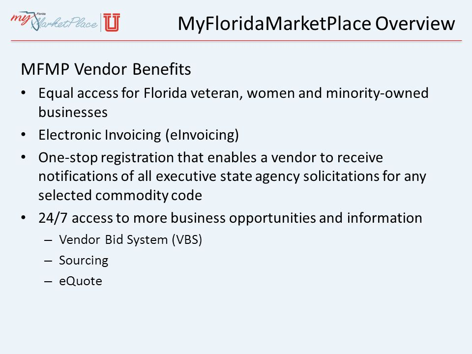 MyFloridaMarketPlace Overview MFMP Vendor Benefits Equal access for Florida veteran, women and minority-owned businesses Electronic Invoicing (eInvoic