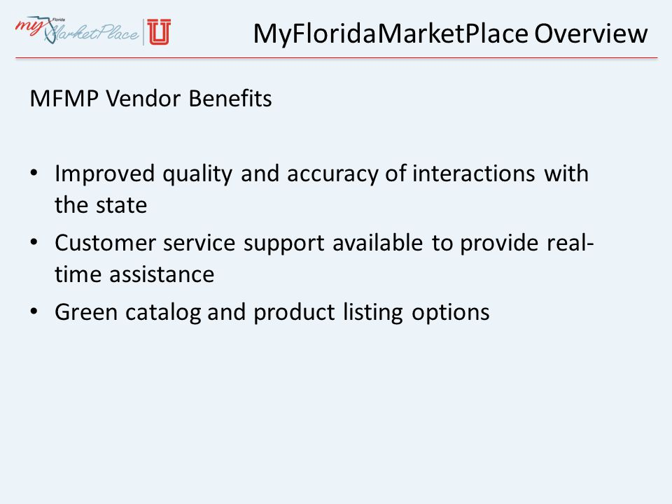 MyFloridaMarketPlace Overview MFMP Vendor Benefits Improved quality and accuracy of interactions with the state Customer service support available to