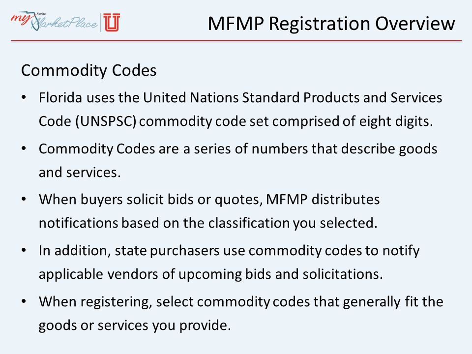 Commodity Codes Florida uses the United Nations Standard Products and Services Code (UNSPSC) commodity code set comprised of eight digits. Commodity C
