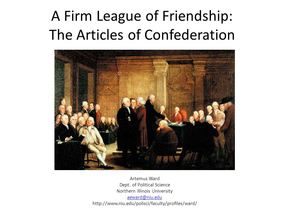 A Firm League of Friendship: The Articles of Confederation Artemus Ward Dept. of Political Science Northern Illinois University aeward@niu.edu http://
