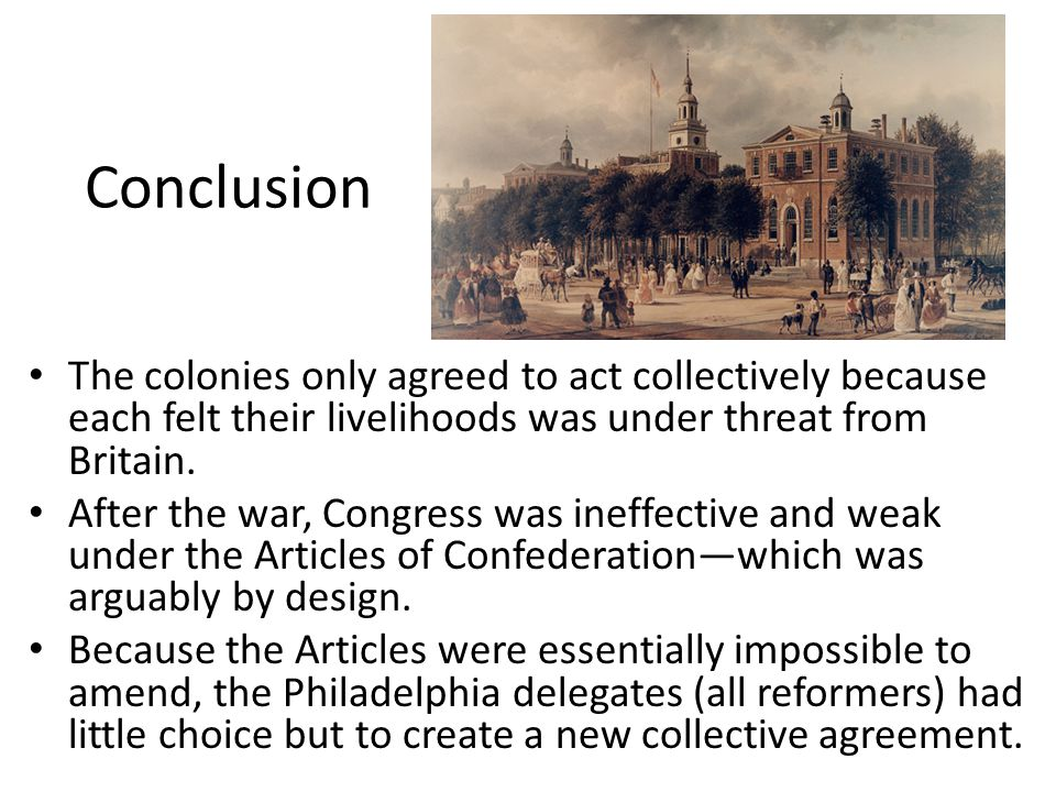 Conclusion The colonies only agreed to act collectively because each felt their livelihoods was under threat from Britain. After the war, Congress was