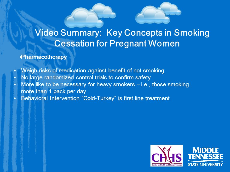 Video Summary: Key Concepts in Smoking Cessation for Pregnant Women Pharmacotherapy Weigh risks of medication against benefit of not smoking No large randomized control trials to confirm safety More like to be necessary for heavy smokers – i.e., those smoking more than 1 pack per day Behavioral Intervention Cold-Turkey is first line treatment
