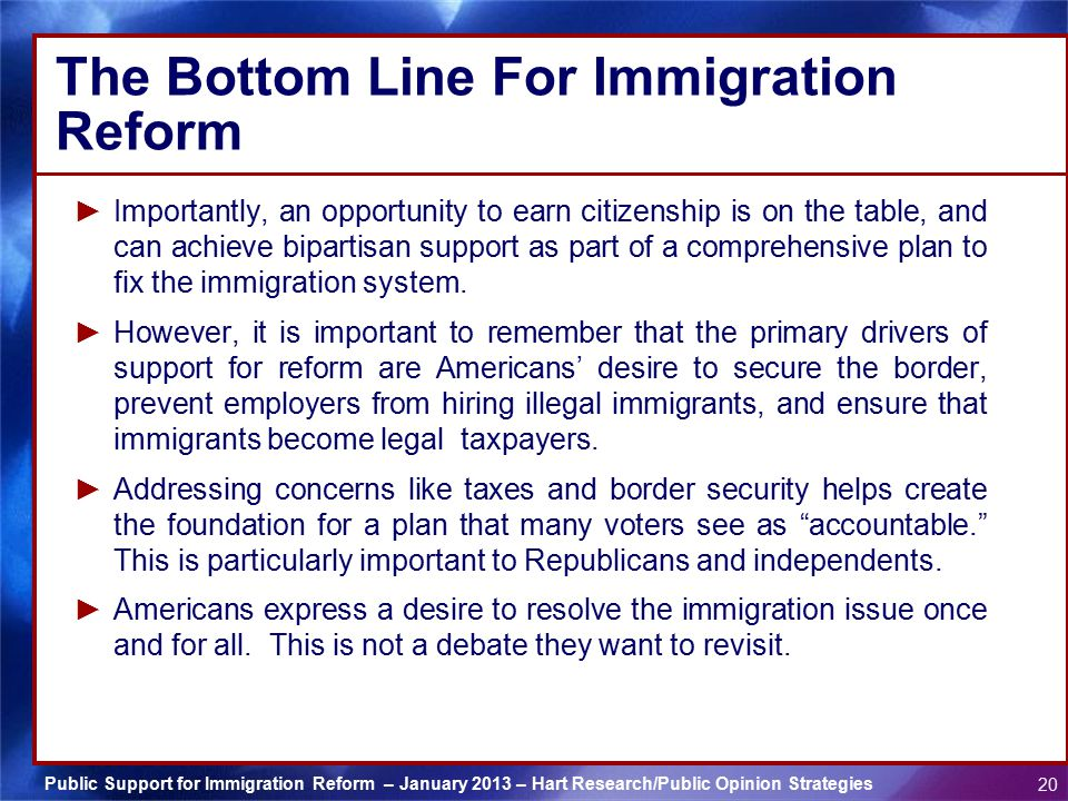 Public Support for Immigration Reform – January 2013 – Hart Research/Public Opinion Strategies 20 The Bottom Line For Immigration Reform ► Importantly, an opportunity to earn citizenship is on the table, and can achieve bipartisan support as part of a comprehensive plan to fix the immigration system.