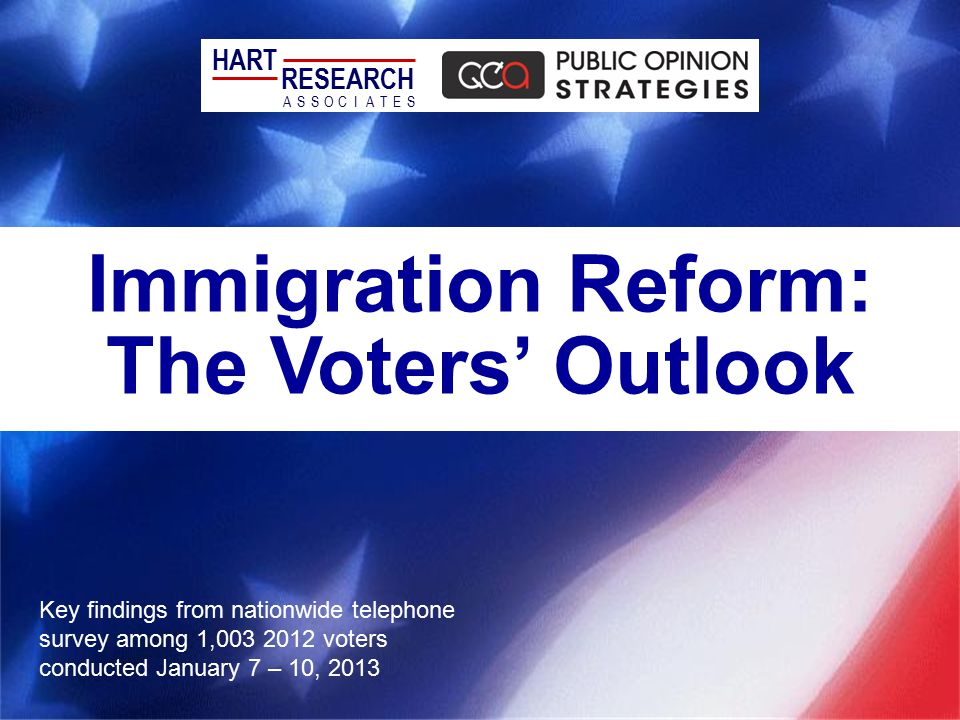 Immigration Reform: The Voters' Outlook Key findings from nationwide telephone survey among 1,003 2012 voters conducted January 7 – 10, 2013 HART RESEARCH ASSOTESCIA