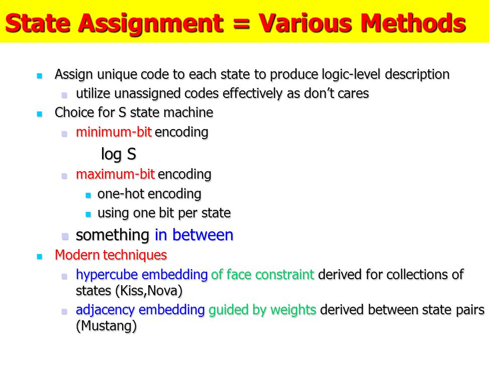 State Assignment = Various Methods Assign unique code to each state to produce logic-level description Assign unique code to each state to produce log