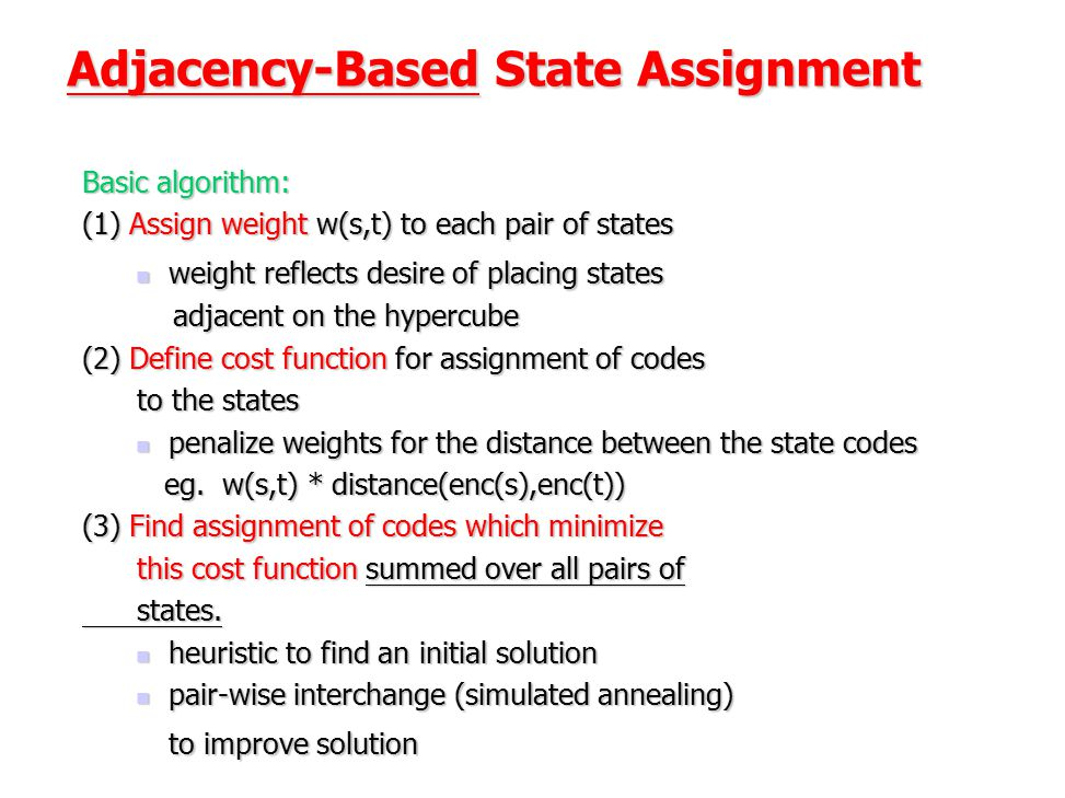Adjacency-Based State Assignment Basic algorithm: (1) Assign weight w(s,t) to each pair of states weight reflects desire of placing states weight refl