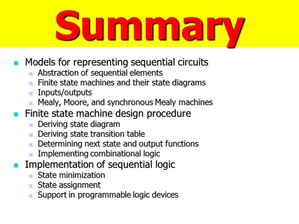 Summary Models for representing sequential circuits Models for representing sequential circuits Abstraction of sequential elements Abstraction of sequ