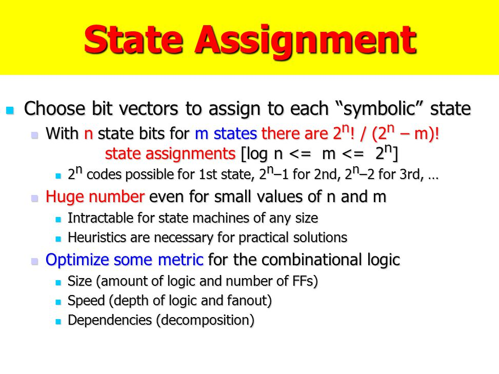 """State Assignment Choose bit vectors to assign to each """"symbolic"""" state Choose bit vectors to assign to each """"symbolic"""" state With n state bits for m s"""